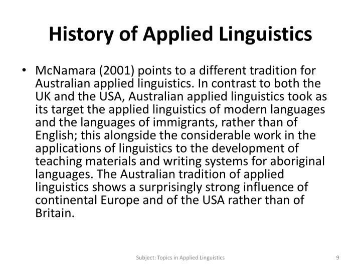 origin and development of applied linguistics The origin of applied linguistics is commonly attributed to the establishment in 1941 of the english language institute at the university of michigan and the coinage of the term applied linguistics to the creation in 1948 of language learning: a quarterly journal of applied linguistics although these developments have been influential in the .