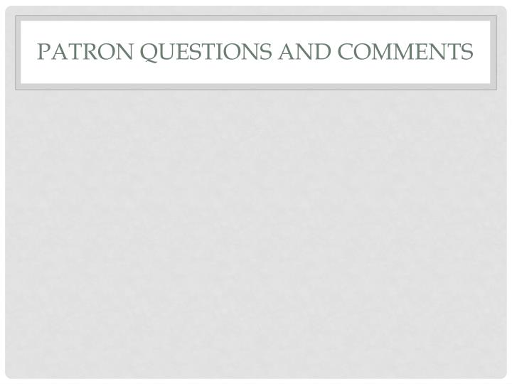 PATRON QUESTIONS AND COMMENTS