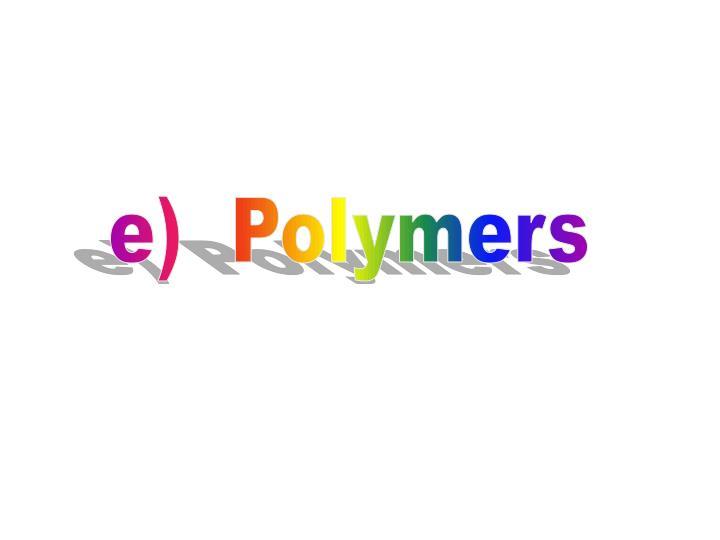 e)  Polymers