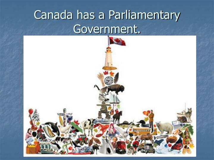 Canada has a Parliamentary Government.