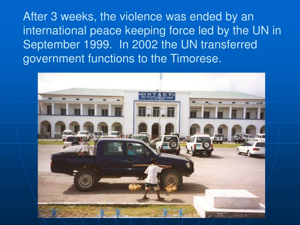 After 3 weeks, the violence was ended by an international peace keeping force led by the UN in  September 1999.  In 2002 the UN transferred government functions to the Timorese.