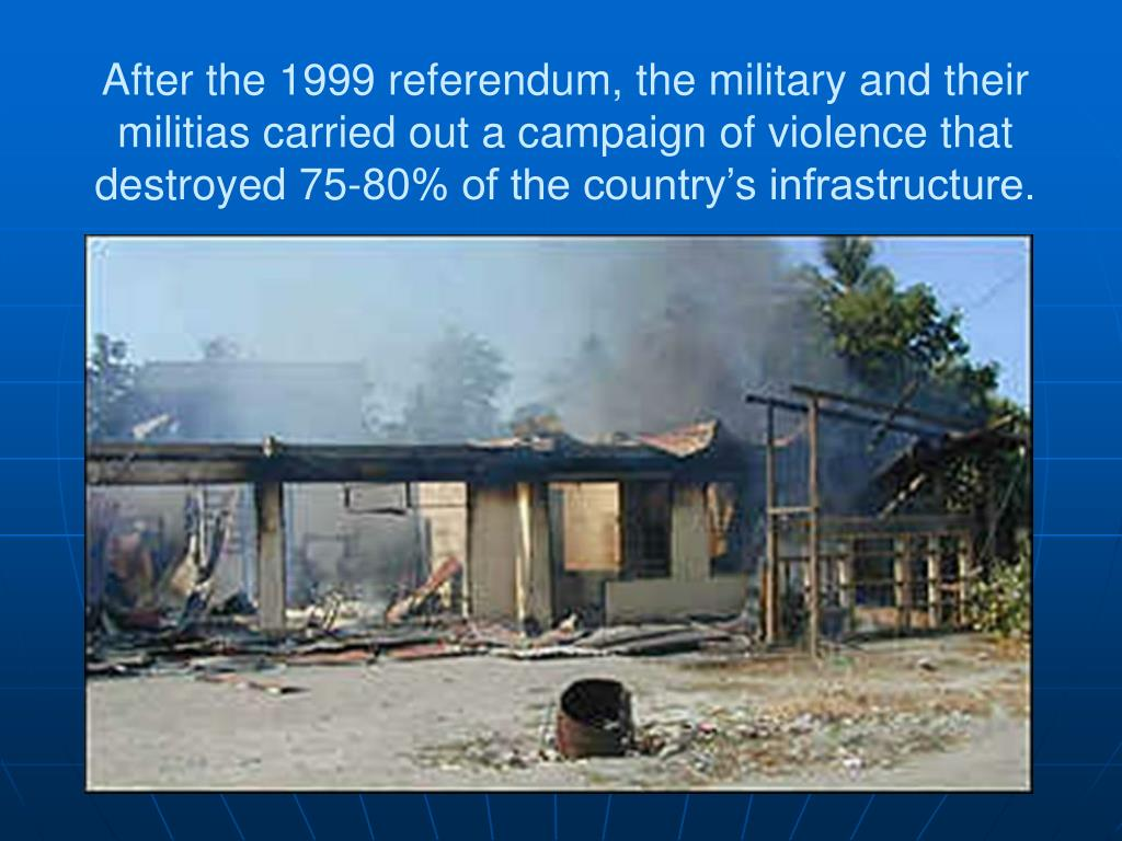 After the 1999 referendum, the military and their militias carried out a campaign of violence that destroyed 75-80% of the country's infrastructure.