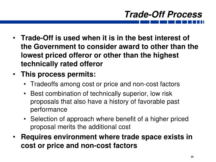 Trade-Off is used when it is in the best interest of the Government to consider award to other than the lowest priced offeror or other than the highest technically rated offeror