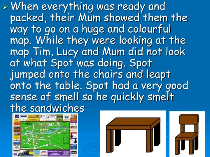 When everything was ready and packed, their Mum showed them the way to go on a huge and colourful map. While they were looking at the map Tim, Lucy and Mum did not look at what Spot was doing. Spot jumped onto the chairs and leapt onto the table. Spot had a very good sense of smell so he quickly smelt the sandwiches
