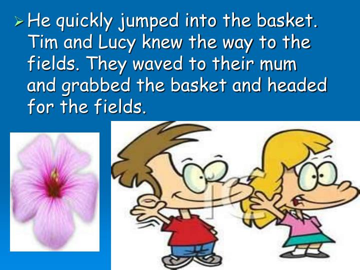 He quickly jumped into the basket. Tim and Lucy knew the way to the fields. They waved to their mum and grabbed the basket and headed for the fields.