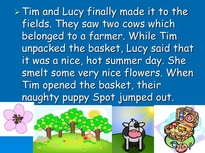 Tim and Lucy finally made it to the fields. They saw two cows which belonged to a farmer. While Tim unpacked the basket, Lucy said that it was a nice, hot summer day. She smelt some very nice flowers. When Tim opened the basket, their naughty puppy Spot jumped out.