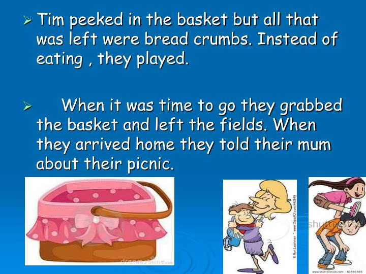 Tim peeked in the basket but all that was left were bread crumbs. Instead of eating , they played.