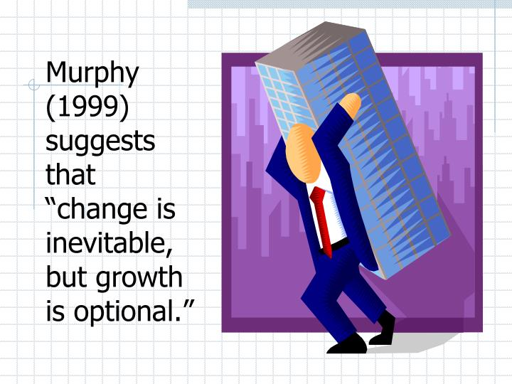 "Murphy (1999) suggests that ""change is inevitable, but growth is optional."""