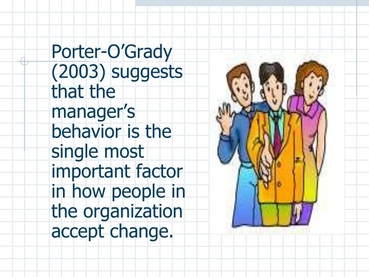 Porter-O'Grady (2003) suggests that the manager's behavior is the single most important factor in how people in the organization accept change.