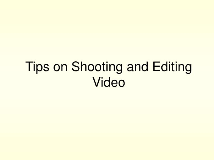 Tips on shooting and editing video