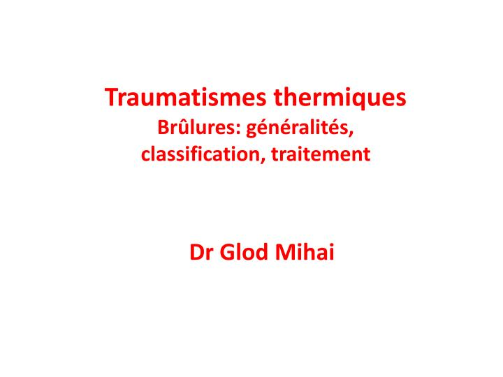 Traumatismes thermiques br lures g n ralit s classification traitement dr glod mihai