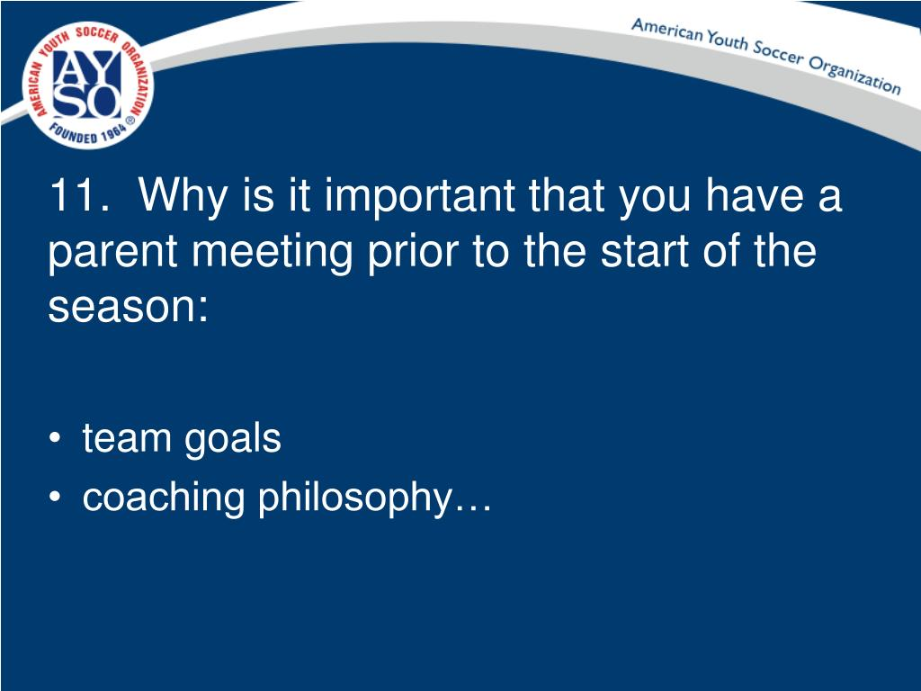 11.  Why is it important that you have a parent meeting prior to the start of the season: