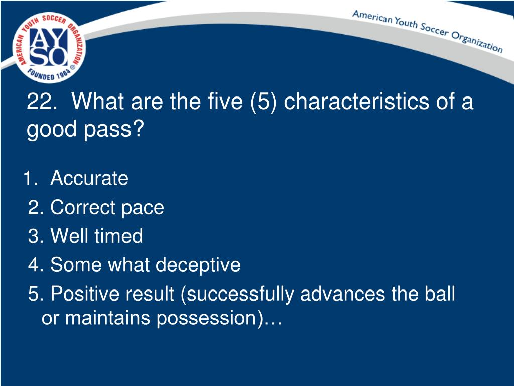 22.  What are the five (5) characteristics of a good pass?