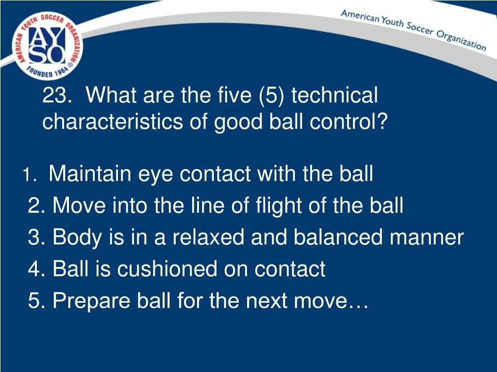 23.  What are the five (5) technical characteristics of good ball control?