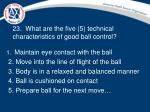 23 what are the five 5 technical characteristics of good ball control