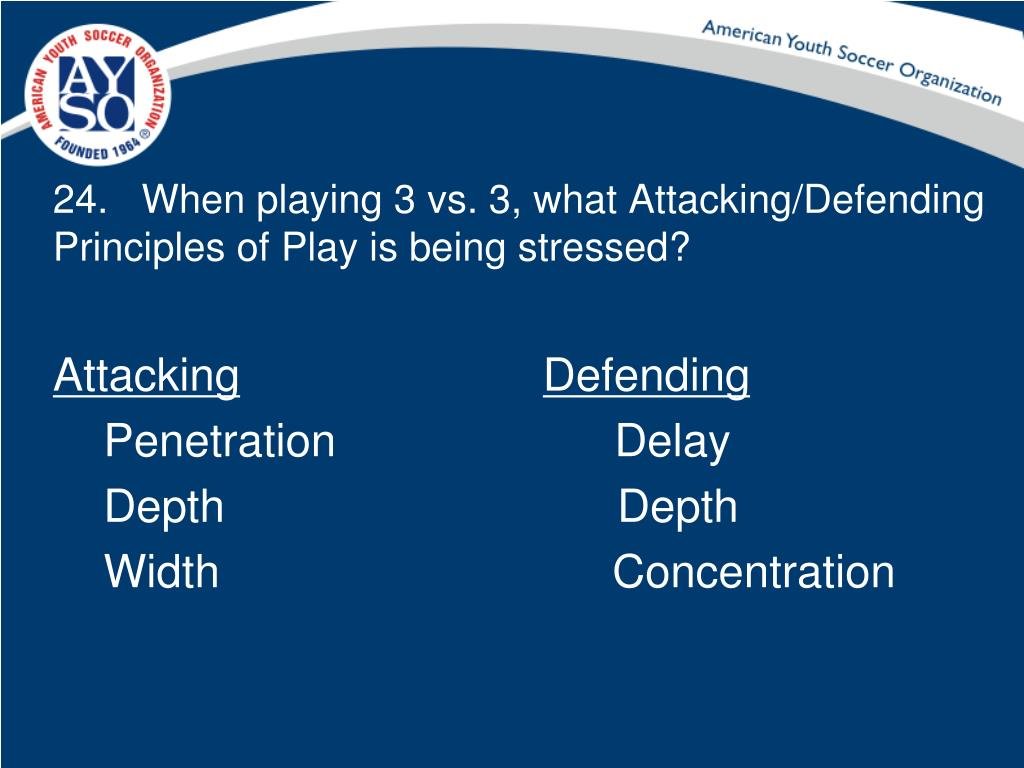 24.   When playing 3 vs. 3, what Attacking/Defending Principles of Play is being stressed?