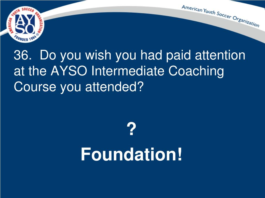 36.  Do you wish you had paid attention at the AYSO Intermediate Coaching Course you attended?