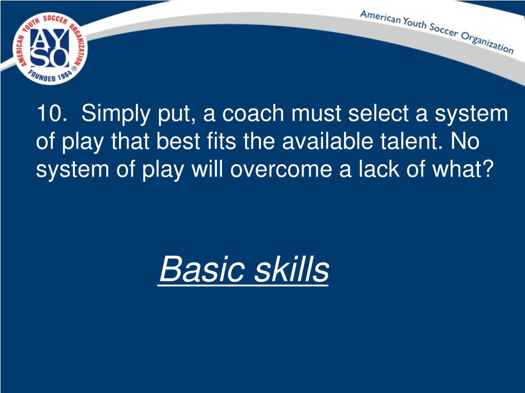 10.  Simply put, a coach must select a system of play that best fits the available talent. No system of play will overcome a lack of what?