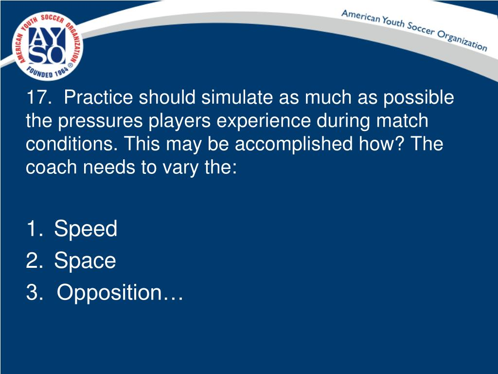 17.  Practice should simulate as much as possible the pressures players experience during match conditions. This may be accomplished how? The coach needs to vary the: