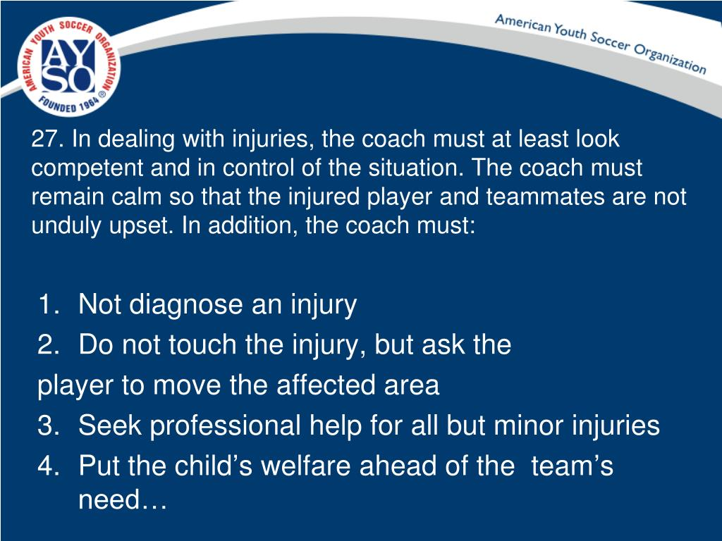 27. In dealing with injuries, the coach must at least look competent and in control of the situation. The coach must remain calm so that the injured player and teammates are not unduly upset. In addition, the coach must: