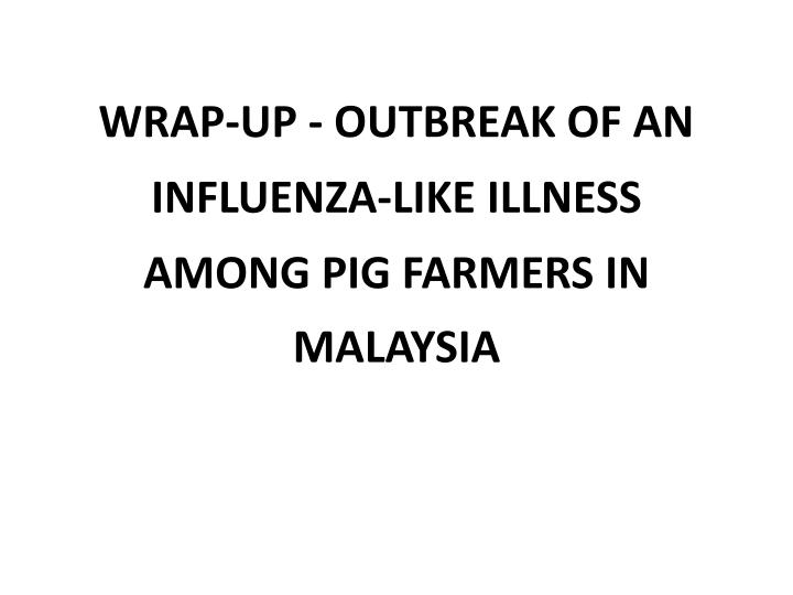 Wrap up outbreak of an influenza like illness among pig farmers in malaysia