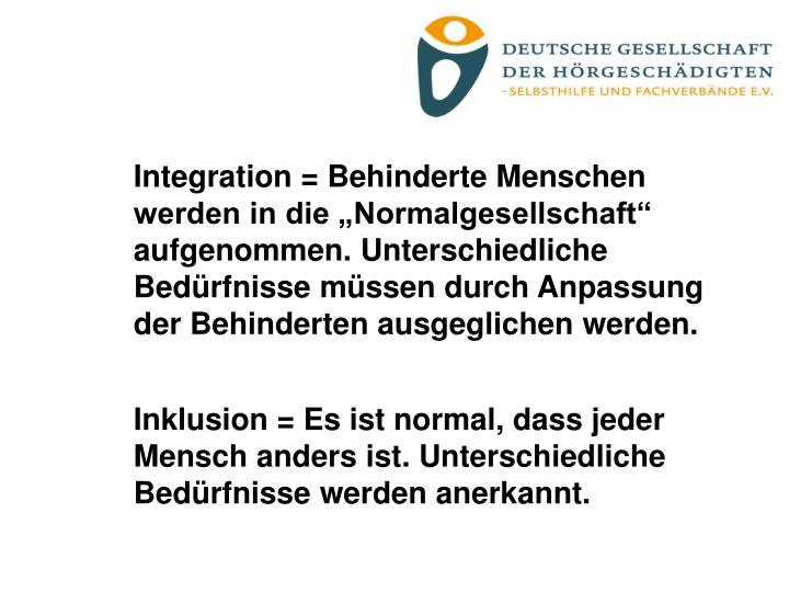 """Integration = Behinderte Menschen werden in die """"Normalgesellschaft"""" aufgenommen. Unterschiedliche Bedürfnisse müssen durch Anpassung der Behinderten ausgeglichen werden."""