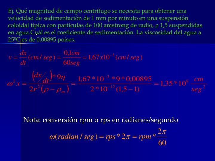 Ej. Qué magnitud de campo centrífugo se necesita para obtener una velocidad de sedimentación de 1 mm por minuto en una suspensión coloidal típica con partículas de 100 amstrong de radio,