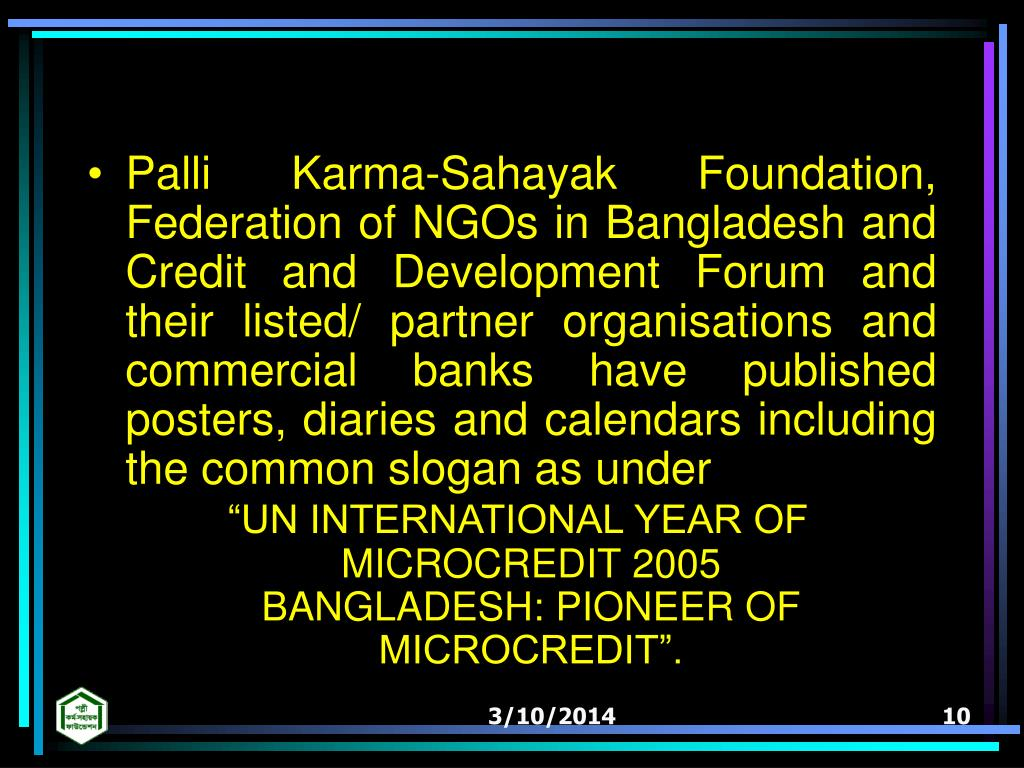 Palli Karma-Sahayak Foundation, Federation of NGOs in Bangladesh and Credit and Development Forum and their listed/ partner organisations and commercial banks have published posters, diaries and calendars including the common slogan as under