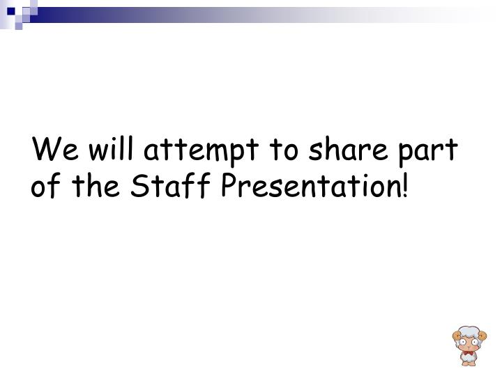 We will attempt to share part of the Staff Presentation!
