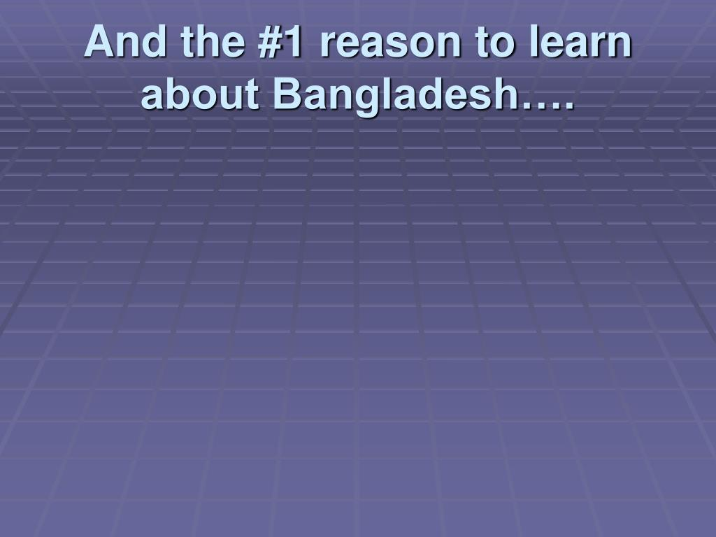 And the #1 reason to learn about Bangladesh….