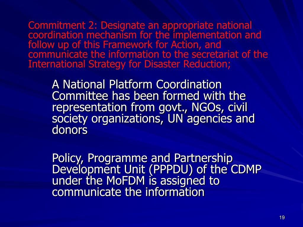 Commitment 2: Designate an appropriate national coordination mechanism for the implementation and follow up of this Framework for Action, and communicate the information to the secretariat of the International Strategy for Disaster Reduction;