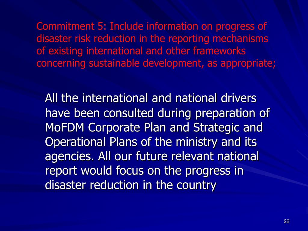 Commitment 5: Include information on progress of disaster risk reduction in the reporting mechanisms of existing international and other frameworks concerning sustainable development, as appropriate;