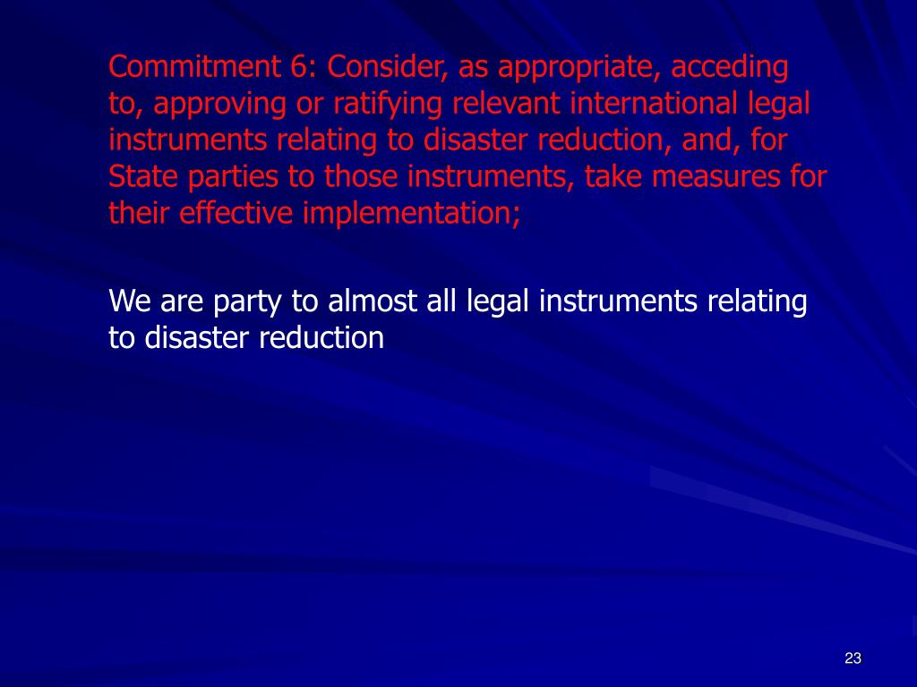 Commitment 6: Consider, as appropriate, acceding to, approving or ratifying relevant international legal instruments relating to disaster reduction, and, for State parties to those instruments, take measures for their effective implementation;