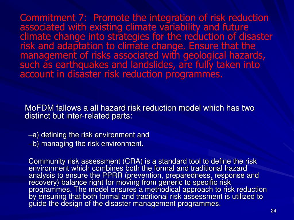 Commitment 7:  Promote the integration of risk reduction associated with existing climate variability and future climate change into strategies for the reduction of disaster risk and adaptation to climate change. Ensure that the management of risks associated with geological hazards, such as earthquakes and landslides, are fully taken into account in disaster risk reduction programmes.