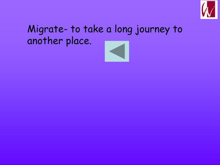 Migrate- to take a long journey to another place.