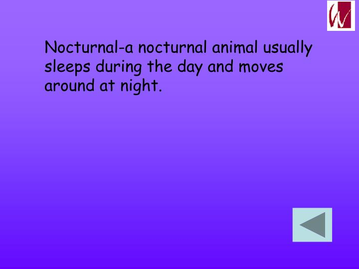 Nocturnal-a nocturnal animal usually sleeps during the day and moves around at night.