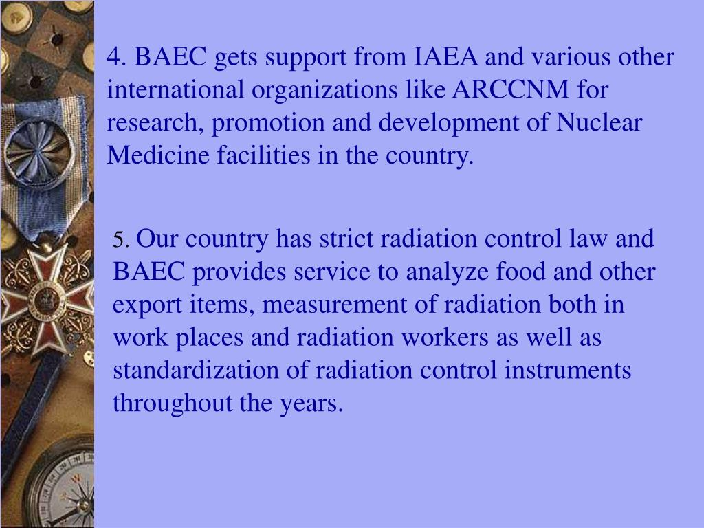 4. BAEC gets support from IAEA and various other international organizations like ARCCNM for research, promotion and development of Nuclear Medicine facilities in the country.