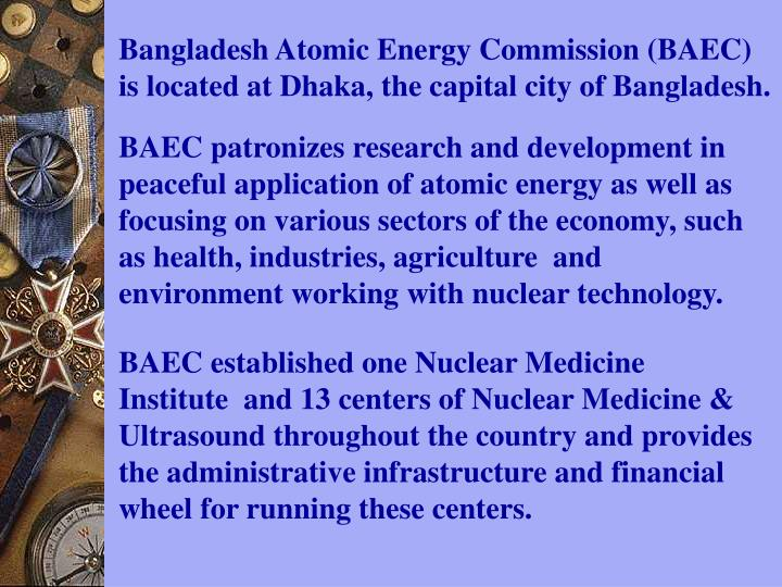 Bangladesh Atomic Energy Commission (BAEC) is located at Dhaka, the capital city of Bangladesh.