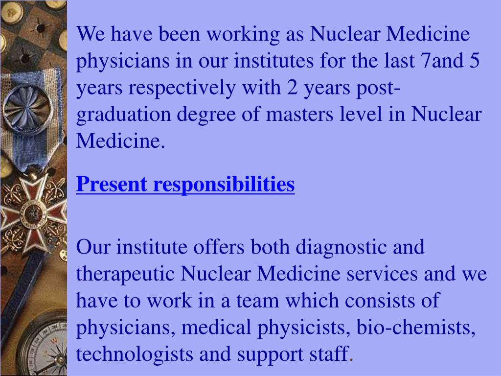We have been working as Nuclear Medicine physicians in our institutes for the last 7and 5 years respectively with 2 years post- graduation degree of masters level in Nuclear Medicine.