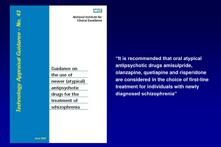 """It is recommended that oral atypical antipsychotic drugs amisulpride, olanzapine, quetiapine and risperidone  are considered in the choice of first-line treatment for individuals with newly diagnosed schizophrenia"""