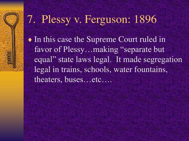 7.  Plessy v. Ferguson: 1896