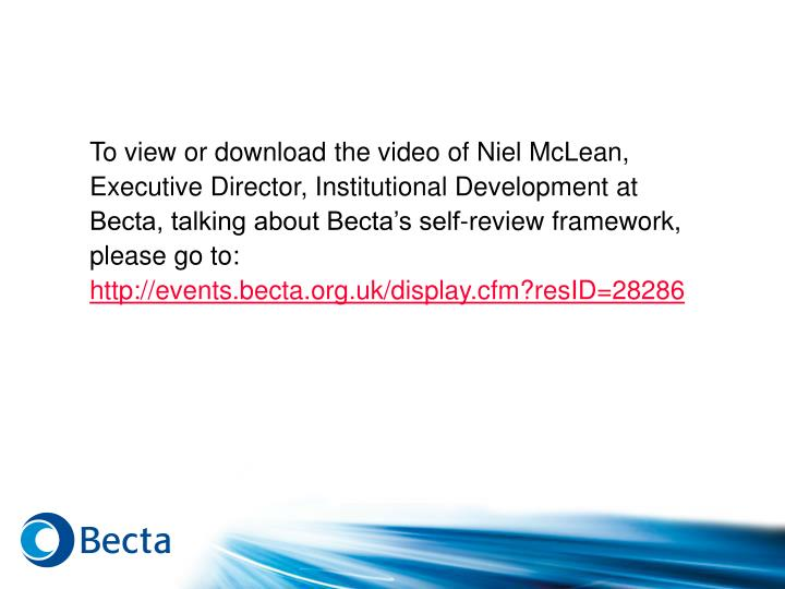 To view or download the video of Niel McLean, Executive Director, Institutional Development at Becta, talking about Becta's self-review framework, please go to: