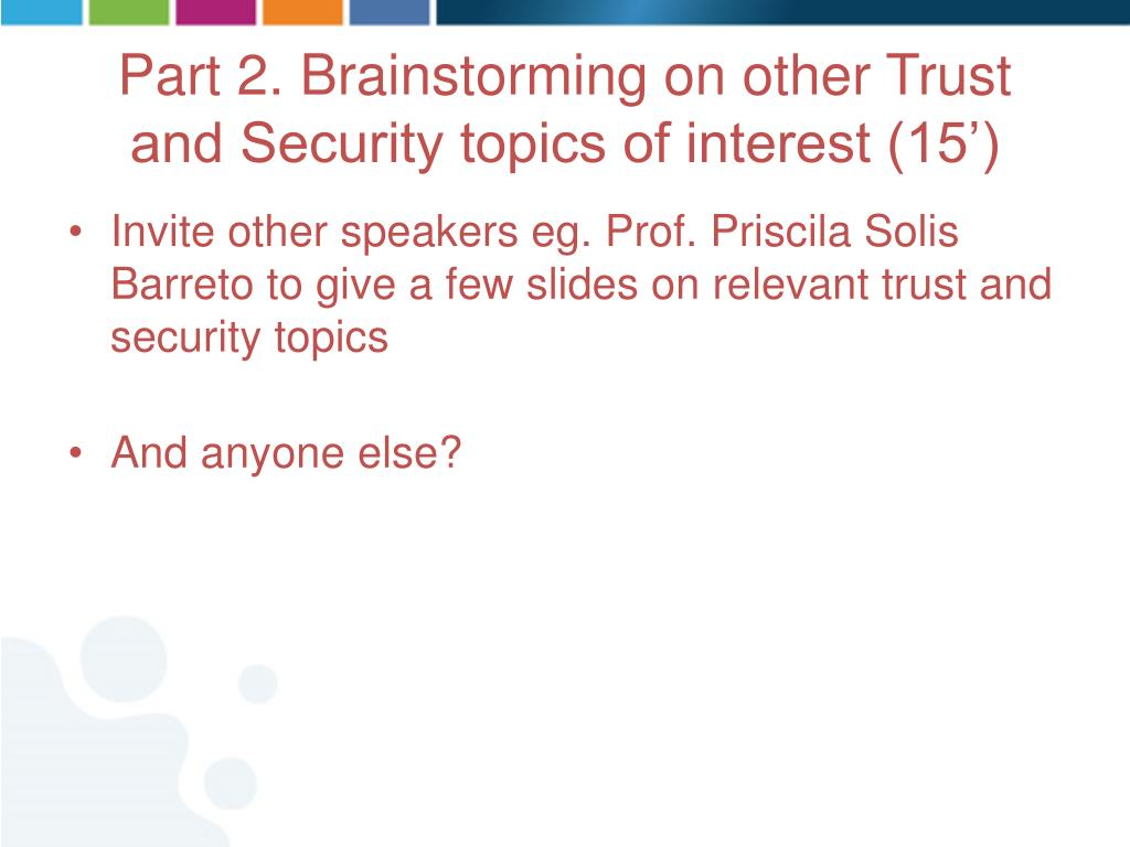 Invite other speakers eg. Prof. Priscila Solis Barreto to give a few slides on relevant trust and security topics