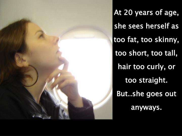 At 20 years of age, she sees herself as too fat, too skinny, too short, too tall, hair too curly, or too straight. But..she goes out anyways.