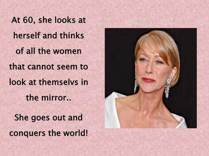 At 60, she looks at herself and thinks of all the women that cannot seem to look at themselvs in the mirror..