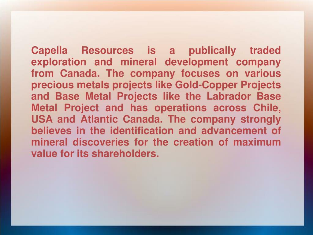 Capella Resources is a publically traded exploration and mineral development company from Canada. The company focuses on various precious metals projects like Gold-Copper Projects and Base Metal Projects like the Labrador Base Metal Project and has operations across Chile, USA and Atlantic Canada. The company strongly believes in the identification and advancement of mineral discoveries for the creation of maximum value for its shareholders.