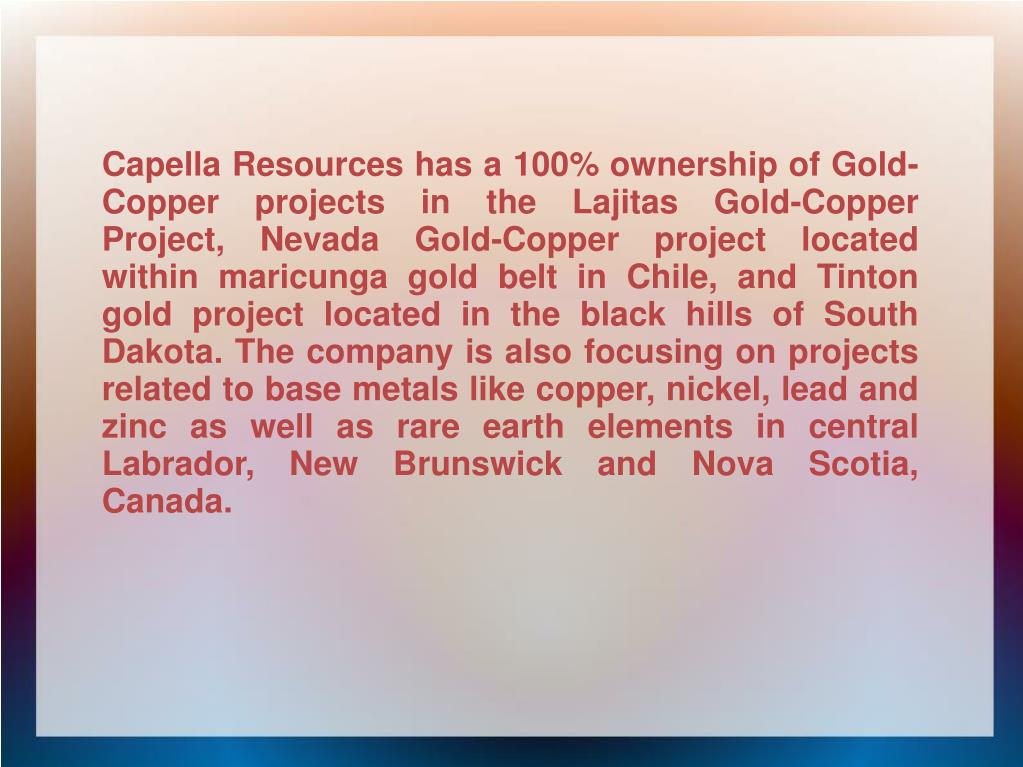 Capella Resources has a 100% ownership of Gold-Copper projects in the Lajitas Gold-Copper Project, Nevada Gold-Copper project located within maricunga gold belt in Chile, and Tinton gold project located in the black hills of South Dakota. The company is also focusing on projects related to base metals like copper, nickel, lead and zinc as well as rare earth elements in central Labrador, New Brunswick and Nova Scotia, Canada.