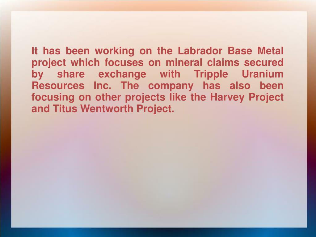 It has been working on the Labrador Base Metal project which focuses on mineral claims secured by share exchange with Tripple Uranium Resources Inc. The company has also been focusing on other projects like the Harvey Project and Titus Wentworth Project.