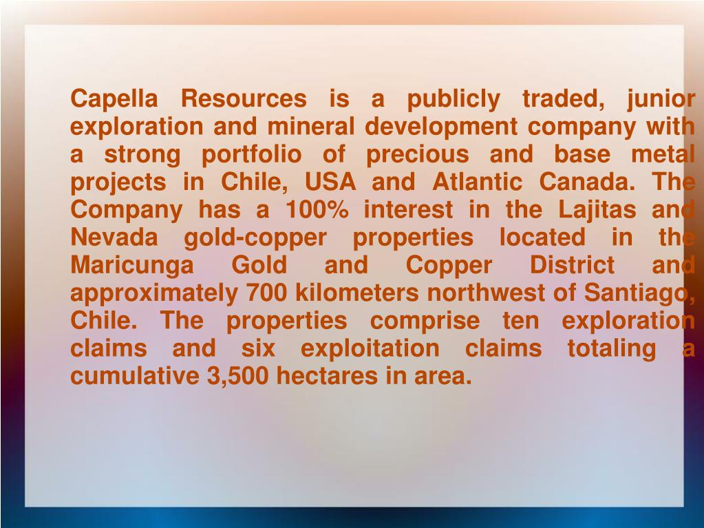 Capella Resources is a publicly traded, junior exploration and mineral development company with a strong portfolio of precious and base metal projects in Chile, USA and Atlantic Canada. The Company has a 100% interest in the Lajitas and Nevada gold-copper properties located in the Maricunga Gold and Copper District and approximately 700 kilometers northwest of Santiago, Chile. The properties comprise ten exploration claims and six exploitation claims totaling a cumulative 3,500 hectares in area.