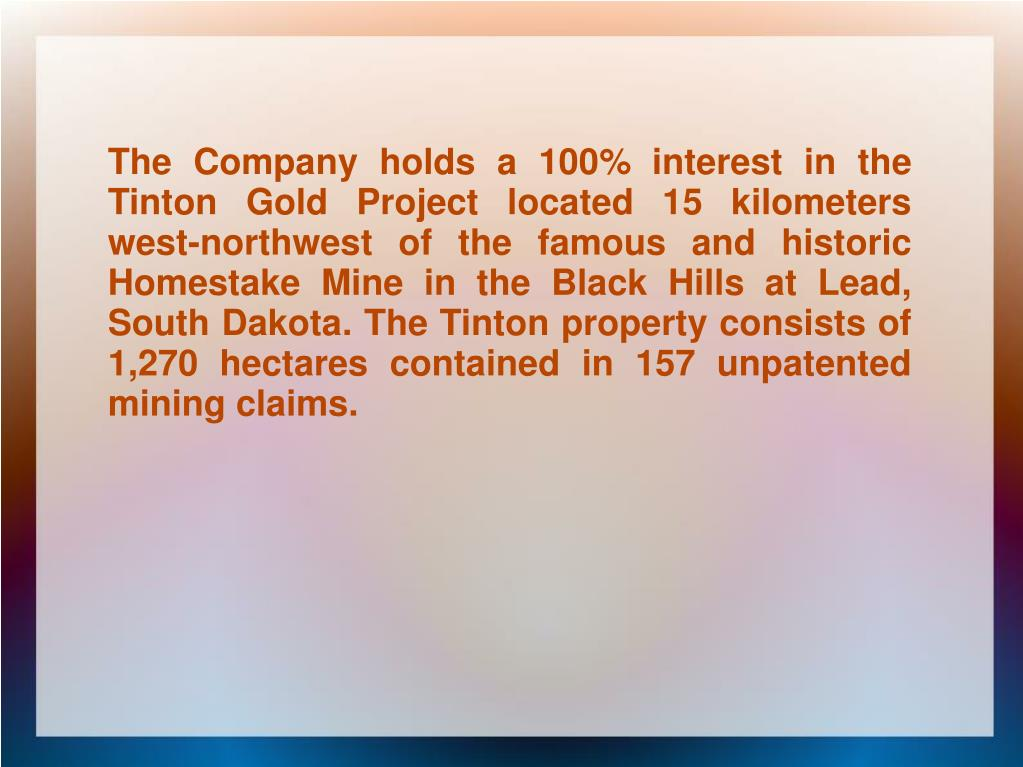 The Company holds a 100% interest in the Tinton Gold Project located 15 kilometers west-northwest of the famous and historic Homestake Mine in the Black Hills at Lead, South Dakota. The Tinton property consists of 1,270 hectares contained in 157 unpatented mining claims.
